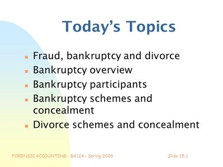 FORENSIC ACCOUNTING - BA124 - Spring 2006Slide 15-1 Today's Topics n Fraud, bankruptcy and divorce n Bankruptcy overview n Bankruptcy participants n Bankruptcy.