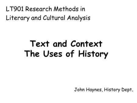 Text and Context The Uses of History John Haynes, History Dept. LT901 Research Methods in Literary and Cultural Analysis.