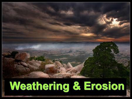 Weathering & Erosion Weathering & Erosion. Weathering and Erosion Weathering is the break down of rocks that have been exposed to the atmosphere Once.