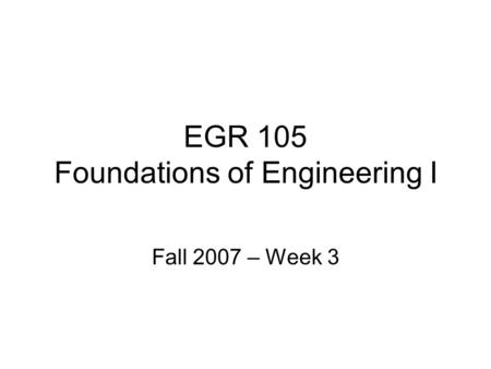 EGR 105 Foundations of Engineering I Fall 2007 – Week 3.