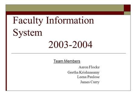 Faculty Information System 2003-2004 Team Members Aaron Flocke Geetha Krishnasamy Leena Paulose James Curry.
