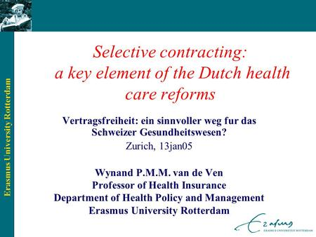 Erasmus University Rotterdam Selective contracting: a key element of the Dutch health care reforms Vertragsfreiheit: ein sinnvoller weg fur das Schweizer.