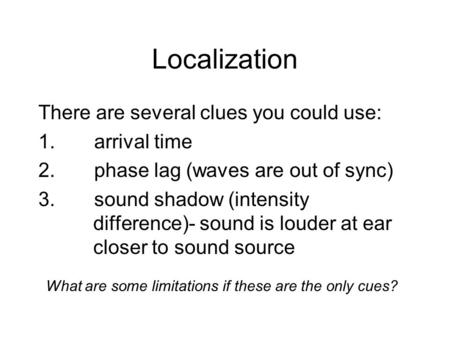 There are several clues you could use: 1.arrival time 2.phase lag (waves are out of sync) 3.sound shadow (intensity difference)- sound is louder at ear.