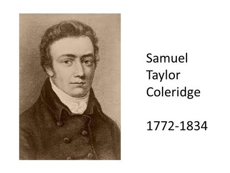 Samuel Taylor Coleridge 1772-1834. Biography Born in Ottery St. Mary in rural Devonshire 1781 – sent to Christ Hospital (school for boys) in London when.