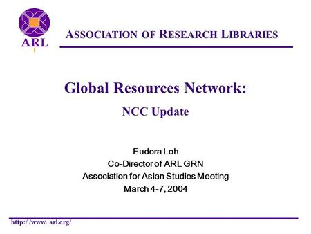 ASSOCIATION OF RESEARCH LIBRARIES  /www. arl.org/ Global Resources Network: NCC Update Eudora Loh Co-Director of ARL GRN Association for Asian Studies.