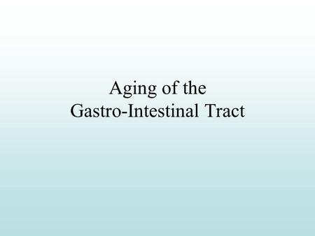 Aging of the Gastro-Intestinal Tract Figure 20.1 Major goal of GI system Provide organism with nutritive substances, vitamins, minerals, fluids.