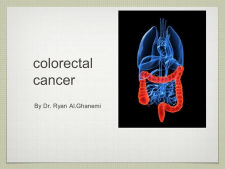 Colorectal cancer By Dr. Ryan Al.Ghanemi. overview of the lecture case presentation. epidemiology of colorectal cancer. clinical presentation of colorectal.