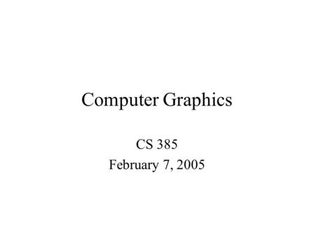 Computer Graphics CS 385 February 7, 2005. Fundamentals of OpenGl and Glut Today we will go through the basics of a minimal OpenGl Glut project, explaining.