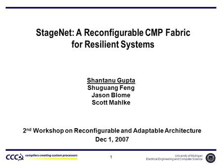 University of Michigan Electrical Engineering and Computer Science 1 StageNet: A Reconfigurable CMP Fabric for Resilient Systems Shantanu Gupta Shuguang.