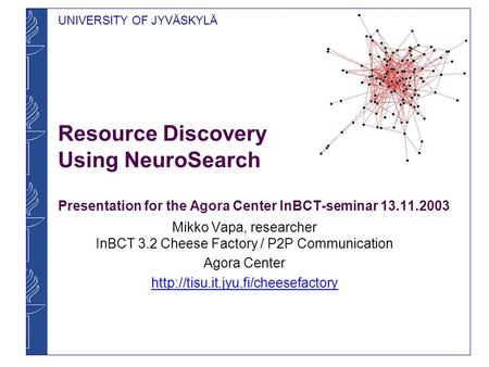 UNIVERSITY OF JYVÄSKYLÄ Resource Discovery Using NeuroSearch Presentation for the Agora Center InBCT-seminar 13.11.2003 Mikko Vapa, researcher InBCT 3.2.