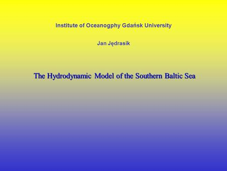 Institute of Oceanogphy Gdańsk University Jan Jędrasik The Hydrodynamic Model of the Southern Baltic Sea.