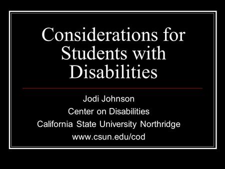 Considerations for Students with Disabilities Jodi Johnson Center on Disabilities California State University Northridge www.csun.edu/cod.