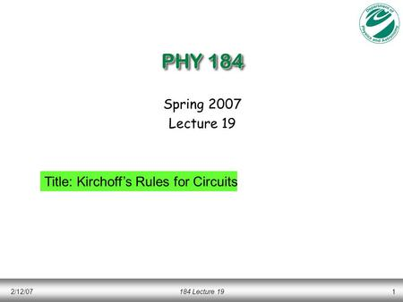 2/12/07184 Lecture 191 PHY 184 Spring 2007 Lecture 19 Title: Kirchoff's Rules for Circuits.