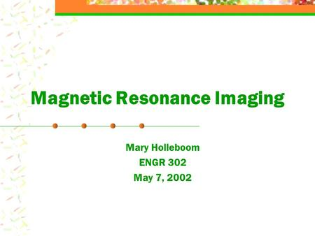 Magnetic Resonance Imaging Mary Holleboom ENGR 302 May 7, 2002.