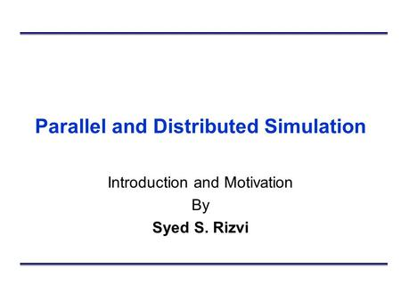 Parallel and Distributed Simulation Introduction and Motivation By Syed S. Rizvi.