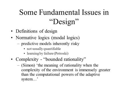 "Some Fundamental Issues in ""Design"" Definitions of design Normative logics (modal logics) –predictive models inherently risky not usually quantifiable."