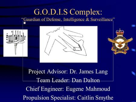 "G.O.D.I.S Complex: ""Gaurdian of Defense, Intelligence & Surveillance"" Project Advisor: Dr. James Lang Team Leader: Dan Dalton Chief Engineer: Eugene Mahmoud."