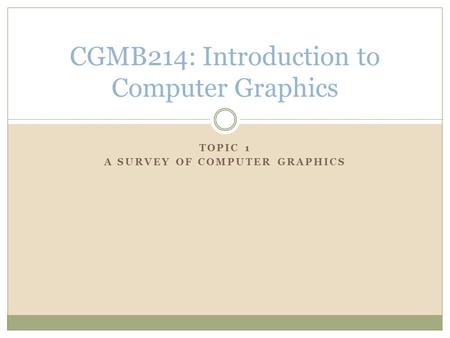 TOPIC 1 A SURVEY OF COMPUTER GRAPHICS CGMB214: Introduction to Computer Graphics.