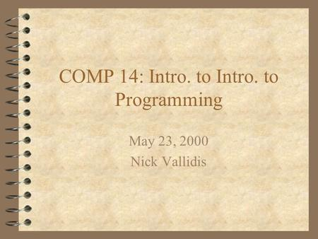 COMP 14: Intro. to Intro. to Programming May 23, 2000 Nick Vallidis.