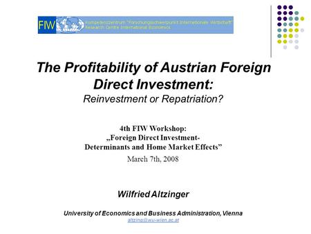 "The Profitability of Austrian Foreign Direct Investment: Reinvestment or Repatriation? 4th FIW Workshop: ""Foreign Direct Investment- Determinants and Home."