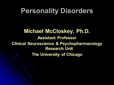 Personality Disorders Michael McCloskey, Ph.D. Assistant Professor Clinical Neuroscience & Psychopharmacology Research Unit The University of Chicago.