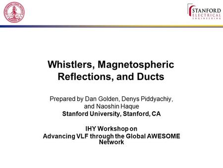 Whistlers, Magnetospheric Reflections, and Ducts Prepared by Dan Golden, Denys Piddyachiy, and Naoshin Haque Stanford University, Stanford, CA IHY Workshop.