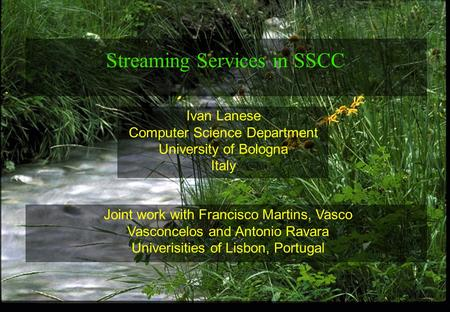 1 Ivan Lanese Computer Science Department University of Bologna Italy Streaming Services in SSCC Joint work with Francisco Martins, Vasco Vasconcelos and.