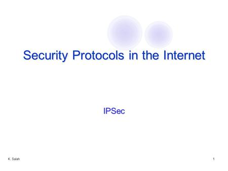 K. Salah1 Security Protocols in the Internet IPSec.