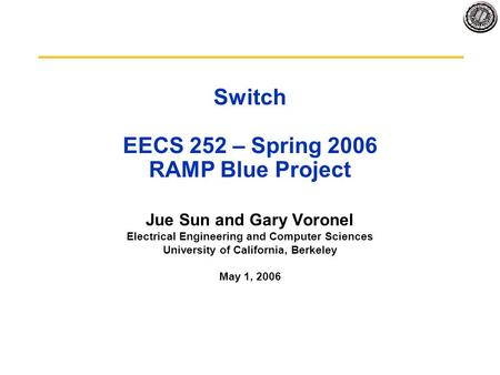 Switch EECS 252 – Spring 2006 RAMP Blue Project Jue Sun and Gary Voronel Electrical Engineering and Computer Sciences University of California, Berkeley.