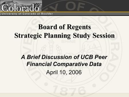 Board of Regents Strategic Planning Study Session A Brief Discussion of UCB Peer Financial Comparative Data April 10, 2006.