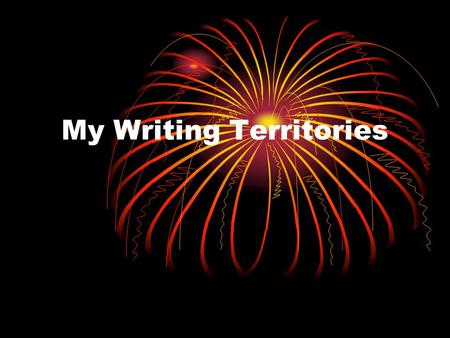 My Writing Territories. Your Writing Territories What is a territory? Your Territories are the things you write about. Topics Genres or Types of Writing.