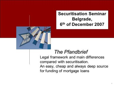 1 Securitisation Seminar Belgrade, 6 th of December 2007 The Pfandbrief The Pfandbrief Legal framework and main differences compared with securitisation.