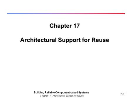 Page 1 Building Reliable Component-based Systems Chapter 17 - Architectural Support for Reuse Chapter 17 Architectural Support for Reuse.