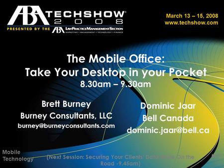 March 13 – 15, 2008 www.techshow.com The Mobile Office: Take Your Desktop in your Pocket 8.30am – 9.30am Mobile Technology MT1 (Next Session: Securing.