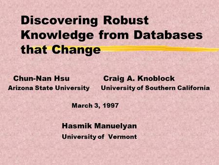 Discovering Robust Knowledge from Databases that Change Chun-Nan Hsu Craig A. Knoblock Arizona State University University of Southern California March.