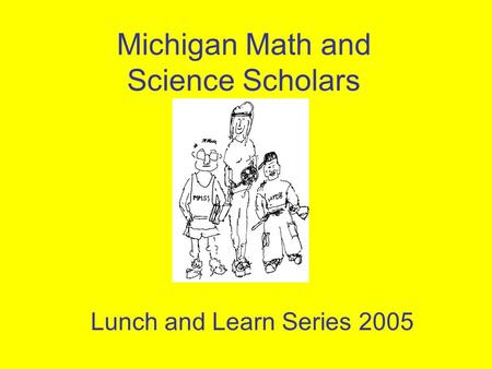 Michigan Math and Science Scholars Lunch and Learn Series 2005.