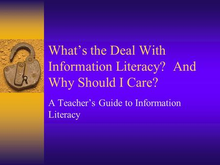 What's the Deal With Information Literacy? And Why Should I Care? A Teacher's Guide to Information Literacy.