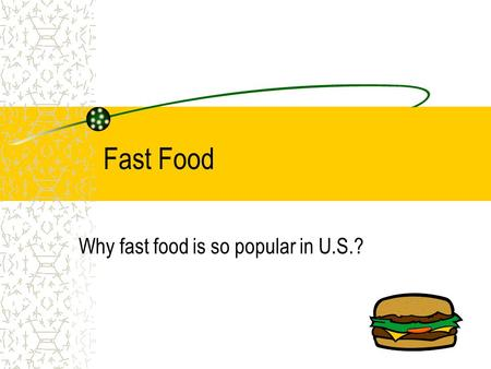 Fast Food Why fast food is so popular in U.S.? Advantages Fast Convenient Cheap.