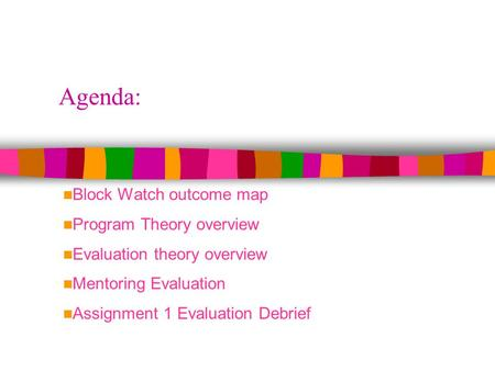 Agenda: Block Watch outcome map Program Theory overview Evaluation theory overview Mentoring Evaluation Assignment 1 Evaluation Debrief.