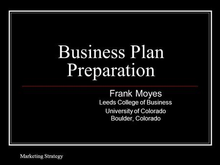 Business Plan Preparation Frank Moyes Leeds College of Business University of Colorado Boulder, Colorado Marketing Strategy.