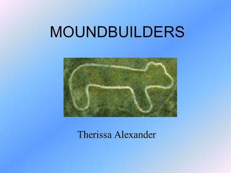 MOUNDBUILDERS Therissa Alexander. History! The Adena built burial and ceremonial mounds. The bodies were covered in red paint, which represented blood.
