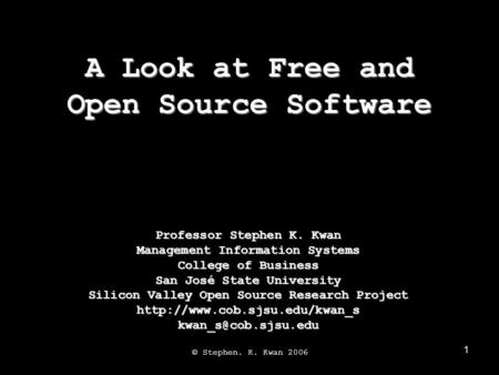 1 A Look at Free and Open Source Software © Stephen. K. Kwan 2006 Professor Stephen K. Kwan Management Information Systems College of Business San José.