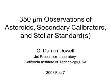 350  m Observations of Asteroids, Secondary Calibrators, and Stellar Standard(s) C. Darren Dowell Jet Propulsion Laboratory, California Institute of Technology,USA.