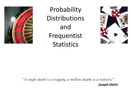 "Probability Distributions and Frequentist Statistics ""A single death is a tragedy, a million deaths is a statistic"" Joseph Stalin."
