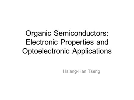 Organic Semiconductors: Electronic Properties and Optoelectronic Applications Hsiang-Han Tseng.