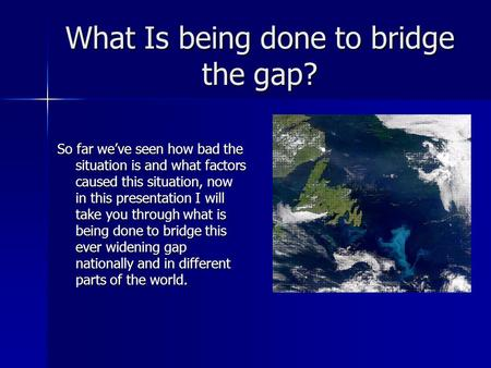 What Is being done to bridge the gap? So far we've seen how bad the situation is and what factors caused this situation, now in this presentation I will.