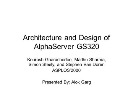 Architecture and Design of AlphaServer GS320 Kourosh Gharachorloo, Madhu Sharma, Simon Steely, and Stephen Van Doren ASPLOS'2000 Presented By: Alok Garg.