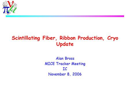 Scintillating Fiber, Ribbon Production, Cryo Update Alan Bross MICE Tracker Meeting IC November 8, 2006.