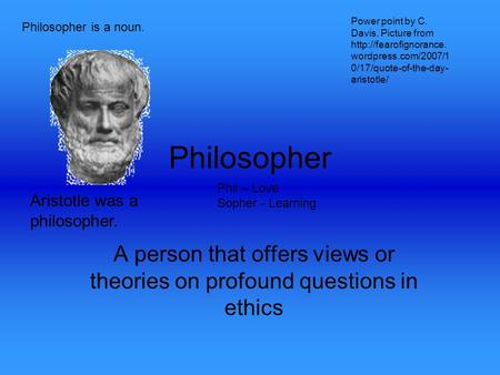 Philosopher A person that offers views or theories on profound questions in ethics Phil – Love Sopher - Learning Philosopher is a noun. Aristotle was a.