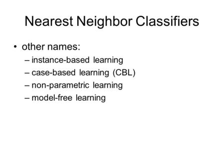 Nearest Neighbor Classifiers other names: –instance-based learning –case-based learning (CBL) –non-parametric learning –model-free learning.
